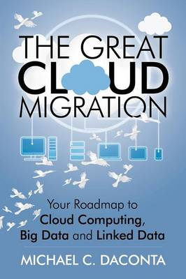 The Great Cloud Migration: Your Roadmap to Cloud Computing, Big Data and Linked Data (Paperback)