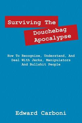 Surviving the Douchebag Apocalypse: How to Recognize, Understand, and Deal with Jerks, Manipulators and Bullshit People (Paperback)
