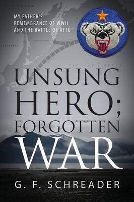 Unsung Hero; Forgotten War: My Father's Remembrance of WWII and the Battle of Attu (Paperback)