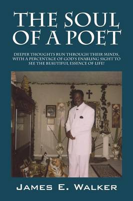 The Soul of a Poet: Deeper Thoughts Run Through Their Minds, with a Percentage of God's Enabling Sight to See the Beautiful Essence of Lif (Paperback)