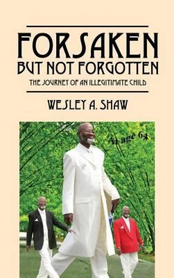 Forsaken But Not Forgotten: The Journey of an Illegitimate Child (Hardback)