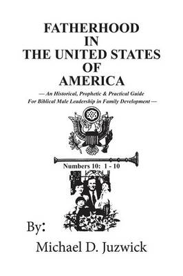 Fatherhood in the United States of America: An Historical, Prophetic, & Practical Guide for Biblical Male Leadership in Family Development (Paperback)