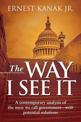 The Way I See It: A Contemporary Analysis of the Mess We Call Government-With Potential Solutions (Paperback)