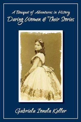 A Bouquet of Adventures in History: Daring Women and Their Stories (Paperback)