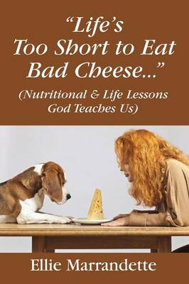 """""""Life's Too Short to Eat Bad Cheese..."""" (Nutritional & Life Lessons God Teaches Us) (Paperback)"""