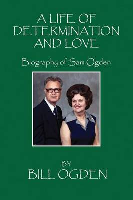 A Life of Determination and Love: Biography of Sam Ogden (Paperback)