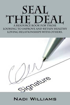 Seal the Deal: A Resource Book for Those Looking to Improve and Retain Healthy Loving Relationships with Others. (Paperback)