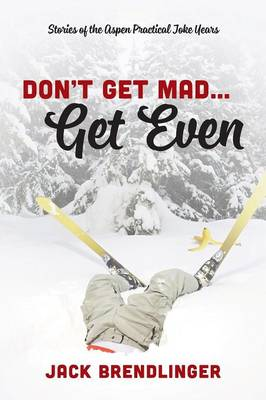 Don't Get Mad...Get Even: Stories of the Aspen Practical Joke Years (Paperback)