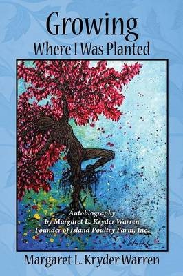 Growing Where I Was Planted: Autobiography by Margaret L. Kryder Warren Founder of Island Poultry Farm, Inc. (Paperback)
