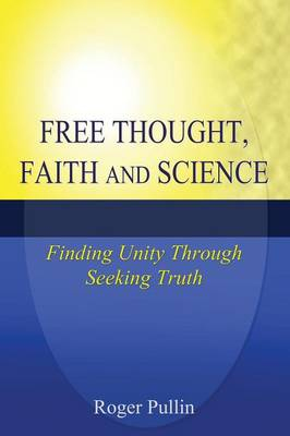 Free Thought, Faith, and Science: Finding Unity Through Seeking Truth (Paperback)