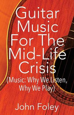 Guitar Music for the Mid-Life Crisis: (Music: Why We Listen, Why We Play) (Paperback)