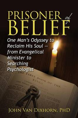Prisoner of Belief: One Man's Odyssey to Reclaim His Soul - From Evangelical Minister to Searching Psychologist (Paperback)