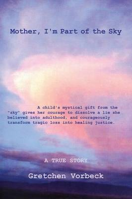 """Mother, I'm Part of the Sky: A child's mystical gift from the """"sky"""" gives her courage to dissolve a lie she believed into adulthood, and courageously transform tragic loss into healing justice. (Paperback)"""