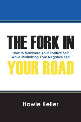 The Fork in Your Road: How to Maximize Your Positive Self While Minimizing Your Negative Self (Paperback)