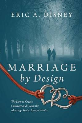 Marriage by Design: The Keys to Create, Cultivate and Claim the Marriage You've Always Wanted (Paperback)