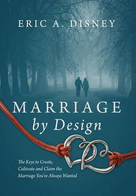 Marriage by Design: The Keys to Create, Cultivate and Claim the Marriage You've Always Wanted (Hardback)