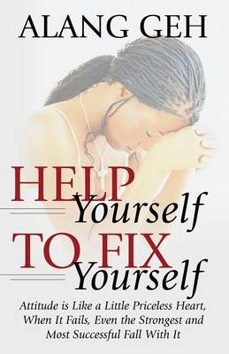 Help Yourself to Fix Yourself: Attitude is Like a Little Priceless Heart, When It Fails, Even the Strongest and Most Successful Fall With it. (Paperback)