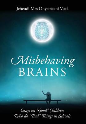Misbehaving Brains: Essays on Good Children Who Do Bad Things in Schools (Hardback)