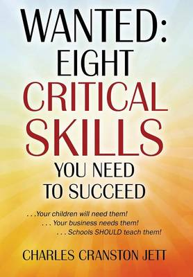 Wanted: Eight Critical Skills You Need to Succeed . . . Your Children Will Need Them!. . . Your Business Needs Them!. . . Schools Should Teach Them! (Hardback)