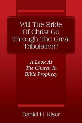 Will the Bride of Christ Go Through the Great Tribulation? a Look at the Church in Bible Prophecy (Paperback)