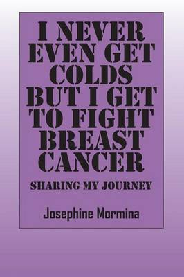 I Never Even Get Colds But I Get To Fight Breast Cancer: Sharing My Journey (Paperback)