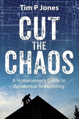 Cut the Chaos: A Homeowner's Guide to Residential Remodeling (Paperback)