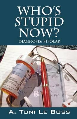 Who's Stupid Now? Diagnosis: Bipolar (Paperback)