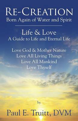 Re-Creation: Born Again of Spirit and Water - Life & Love - A Guide to Life and Eternal Life (Paperback)