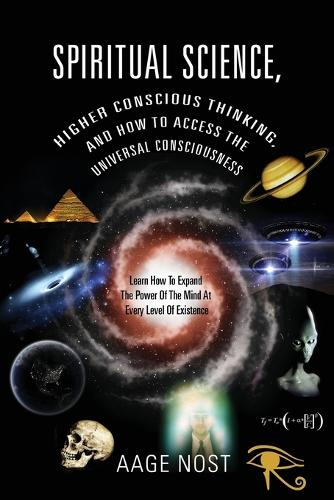 Spiritual Science, Higher Conscious Thinking, and How to Access the Universal Consciousness: Learn How to Expand the Power of the Mind at Every Level of Existence (Paperback)