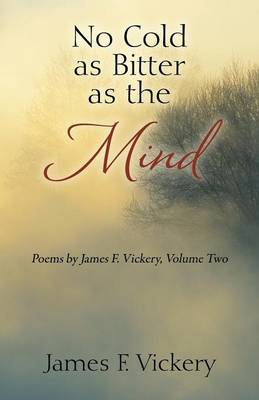 No Cold as Bitter as the Mind: Poems by James F. Vickery, Volume Two (Paperback)