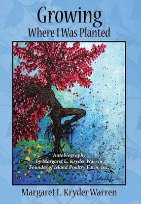 Growing Where I Was Planted: Autobiography by Margaret L. Kryder Warren Founder of Island Poultry Farm, Inc. (Hardback)