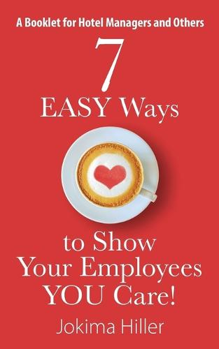 7 Easy Ways to Show Your Employees You Care! a Booklet for Hotel Managers and Others (Paperback)