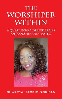 The Worshiper Within: A Quest Into A Deeper Realm Of Worship And Prayer (Paperback)