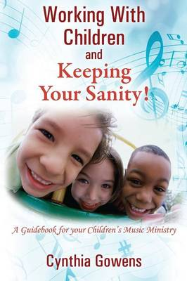 Working with Children and Keeping Your Sanity! a Guidebook for Your Children's Music Ministry (Paperback)