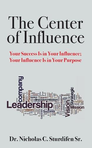 The Center of Influence: Your Success Is in Your Influence; Your Influence Is in Your Purpose (Paperback)