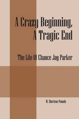 A Crazy Beginning, a Tragic End: The Life of Chance Jay Parker (Paperback)