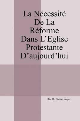 La Necessite de la Reforme dans l'Eglise Protestante d'aujourd'hui (Paperback)