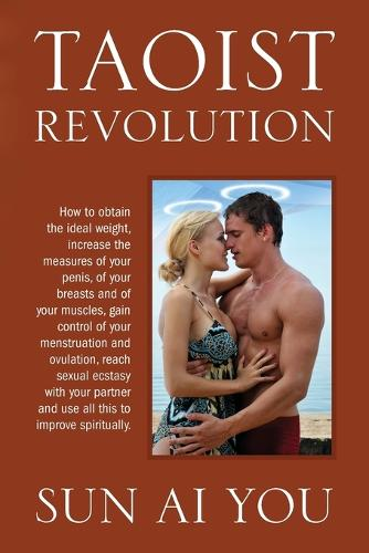 Taoist Revolution: How to Obtain the Ideal Weight, Increase the Measures of Your Penis, of Your Breasts and of Your Muscles, Gain Control of Your Menstruation and Ovulation, Reach Sexual Ecstasy with Your Partner and Use All This to Improve Spiritually. (Paperback)