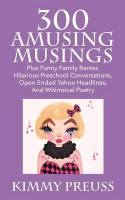 300 Amusing Musings: Plus Funny Family Banter, Hilarious Preschool Conversations, Open Ended Yahoo Headlines, and Whimsical Poetry (Paperback)