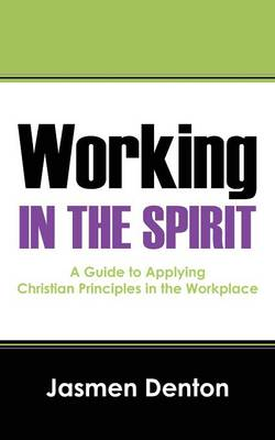 Working in the Spirit: A Guide to Applying Christian Principles in the Workplace (Paperback)