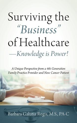 """Surviving the """"Business"""" of Healthcare - Knowledge is Power! A Unique Perspective from a 4th Generation Family Practice Provider and Now Cancer Patient (Paperback)"""