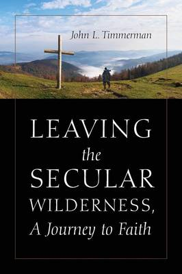 Leaving the Secular Wilderness, a Journey to Faith (Paperback)