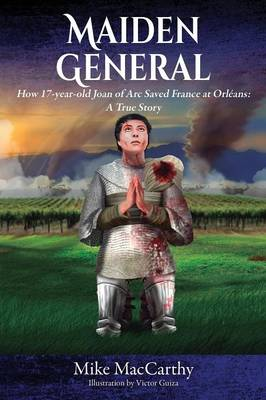 Maiden General: How a 17-Year-Old Joan of Arc Saved France at Orleans: A True Story (Paperback)