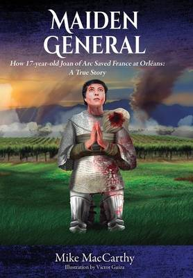 Maiden General: How a 17-Year-Old Joan of Arc Saved France at Orleans: A True Story (Hardback)