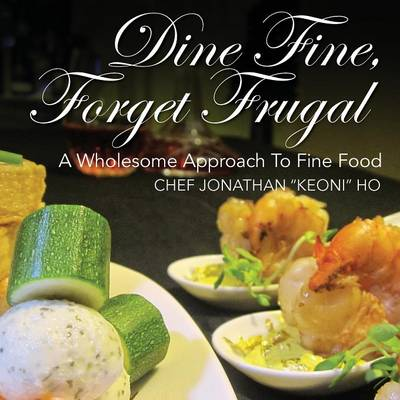 Dine Fine, Forget Frugal: A Wholesome Approach To Fine Food (Paperback)