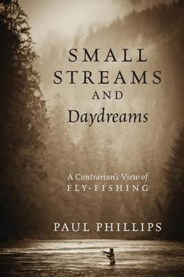 Small Streams and Daydreams: A Contrarian's View of Fly-Fishing (Paperback)