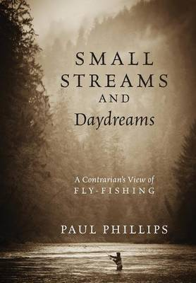 Small Streams and Daydreams: A Contrarian's View of Fly-Fishing (Hardback)