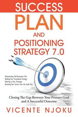 Success Plan and Positioning Strategy 7.0: Closing The Gap Between Your Primary Goal and A Successful Outcome (Paperback)