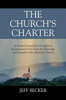 The Church's Charter: A Modest Proposal for Evangelical Ecclesiastical Unity from the Teachings and Example of the Apostolic Church (Paperback)