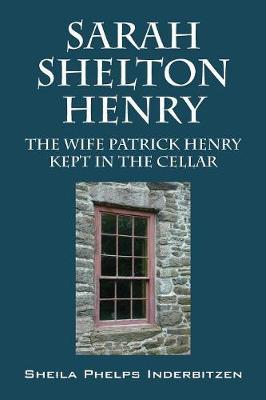 Sarah Shelton Henry: The Wife Patrick Henry Kept in the Cellar (Paperback)